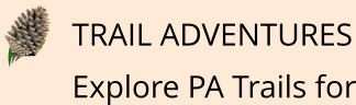 TRAIL ADVENTURES Explore PA Trails for